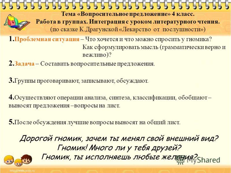 Тема «Вопросительное предложение» 4 класс. Работа в группах. Интеграция с уроком литературного чтения. (по сказке К.Драгунской «Лекарство от послушности») 1. Проблемная ситуация – Что хочется и что можно спросить у гномика? Как сформулировать мысль (