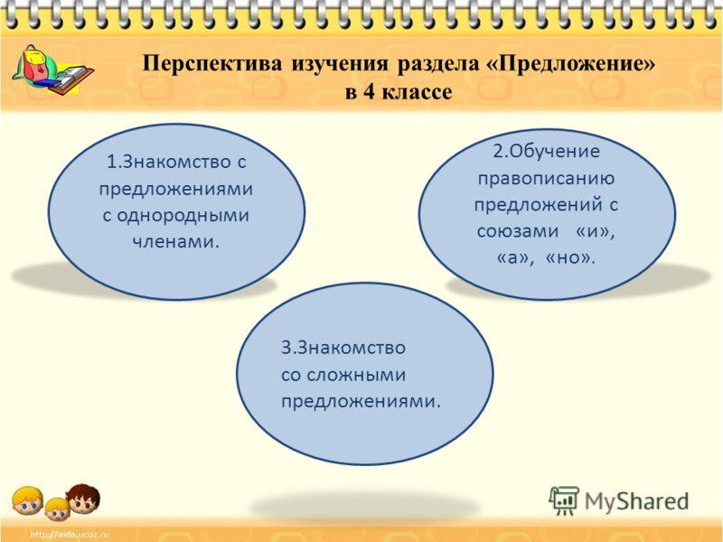 Перспектива изучения раздела «Предложение» в 4 классе 1.Знакомство с предложениями с однородными членами. 3.Знакомство со сложными предложениями. 2.Обучение правописанию предложений с союзами «и», «а», «но».