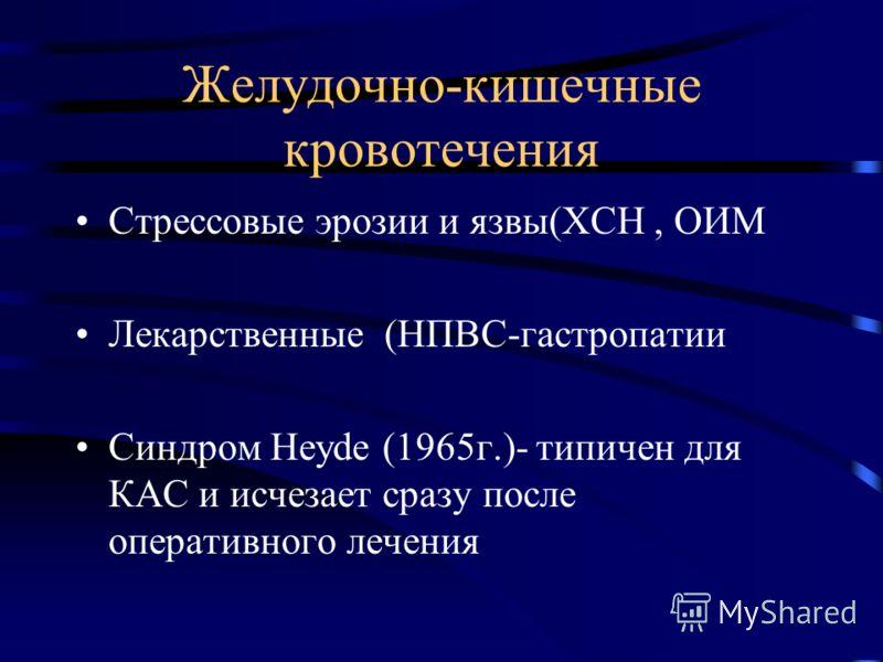 Желудочно-кишечные кровотечения Стрессовые эрозии и язвы(ХСН, ОИМ Лекарственные (НПВС-гастропатии Синдром Heyde (1965г.)- типичен для КАС и исчезает сразу после оперативного лечения