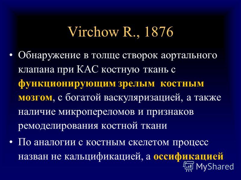 Virchow R., 1876 Обнаружение в толще створок аортального клапана при КАС костную ткань с функционирующим зрелым костным мозгом, с богатой васкуляризацией, а также наличие микропереломов и признаков ремоделирования костной ткани По аналогии с костным