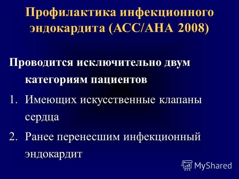 Профилактика инфекционного эндокардита (АСС/АНА 2008) Проводится исключительно двум категориям пациентов 1.Имеющих искусственные клапаны сердца 2.Ранее перенесшим инфекционный эндокардит