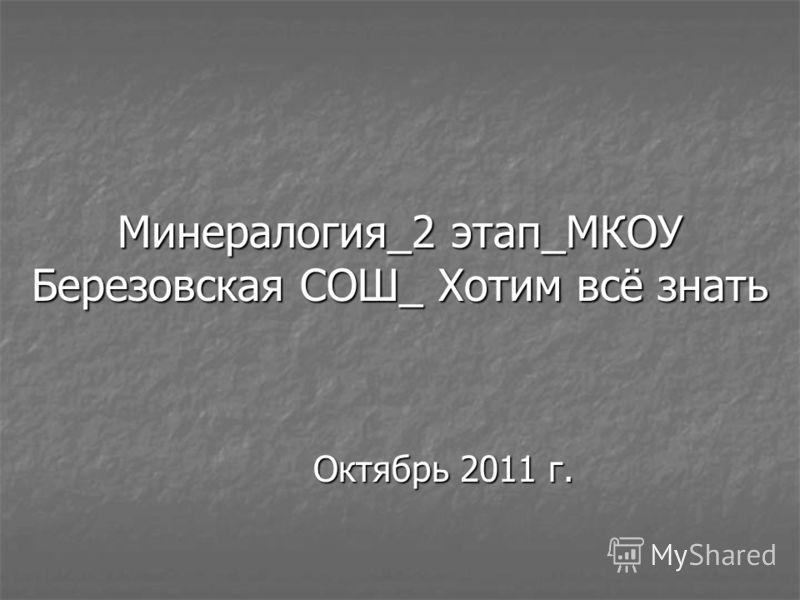 Минералогия_2 этап_МКОУ Березовская СОШ_ Хотим всё знать Октябрь 2011 г.