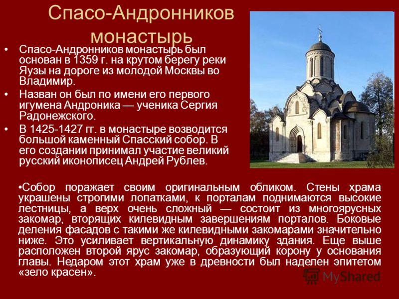 Спасо-Андронников монастырь Спасо-Андронников монастырь был основан в 1359 г. на крутом берегу реки Яузы на дороге из молодой Москвы во Владимир. Назван он был по имени его первого игумена Андроника ученика Сергия Радонежского. В 1425-1427 гг. в мона
