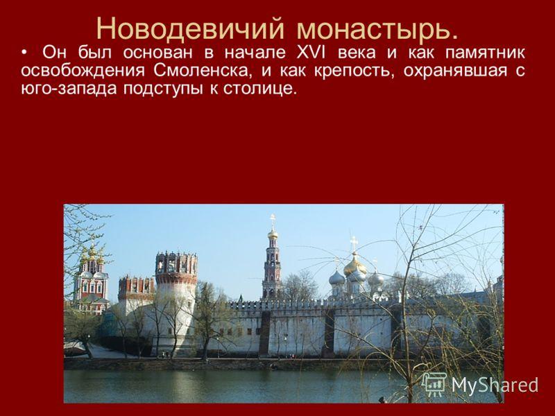 Новодевичий монастырь. Он был основан в начале XVI века и как памятник освобождения Смоленска, и как крепость, охранявшая с юго-запада подступы к столице.