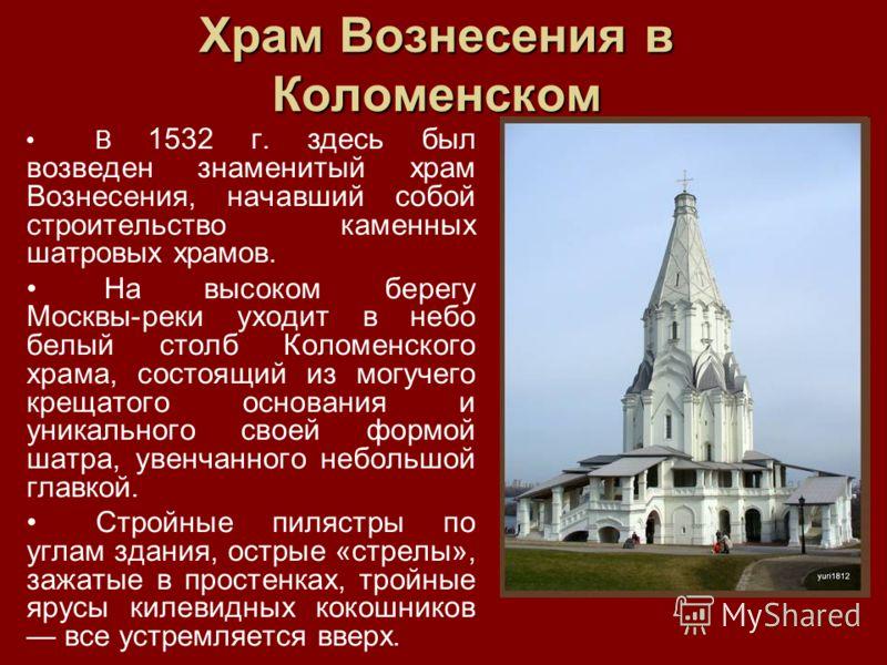 Храм Вознесения в Коломенском В 1532 г. здесь был возведен знаменитый храм Вознесения, начавший собой строительство каменных шатровых храмов. На высоком берегу Москвы-реки уходит в небо белый столб Коломенского храма, состоящий из могучего крещатого
