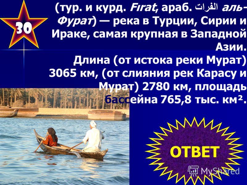 30 (тур. и курд. Fırat, араб. الفرات аль- Фурат) река в Турции, Сирии и Ираке, самая крупная в Западной Азии. Длина (от истока реки Мурат) 3065 км, (от слияния рек Карасу и Мурат) 2780 км, площадь бассейна 765,8 тыс. км². ОТВЕТ