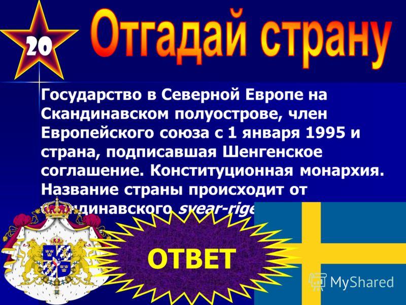 20 Государство в Северной Европе на Скандинавском полуострове, член Европейского союза с 1 января 1995 и страна, подписавшая Шенгенское соглашение. Конституционная монархия. Название страны происходит от скандинавского svear-rige «государство свеев».