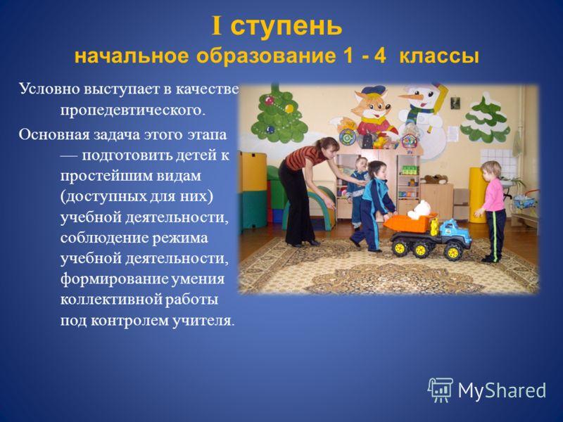 I ступень начальное образование 1 - 4 классы Условно выступает в качестве пропедевтического. Основная задача этого этапа подготовить детей к простейшим видам (доступных для них) учебной деятельности, соблюдение режима учебной деятельности, формирован