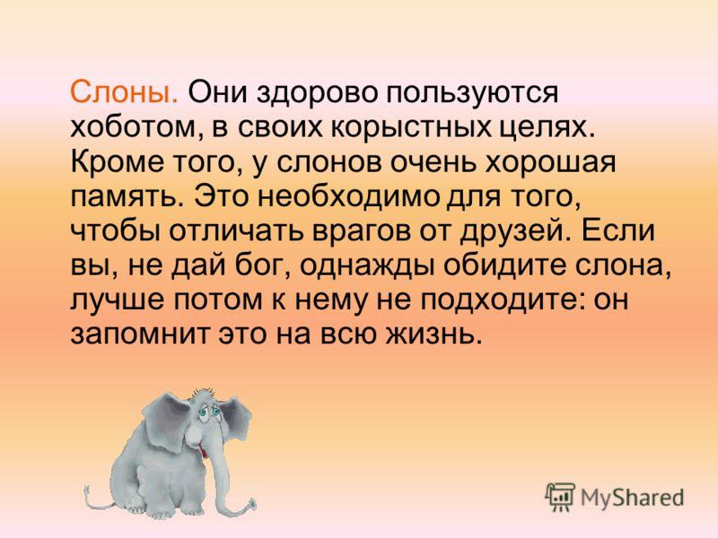 Слоны. Они здорово пользуются хоботом, в своих корыстных целях. Кроме того, у слонов очень хорошая память. Это необходимо для того, чтобы отличать врагов от друзей. Если вы, не дай бог, однажды обидите слона, лучше потом к нему не подходите: он запом