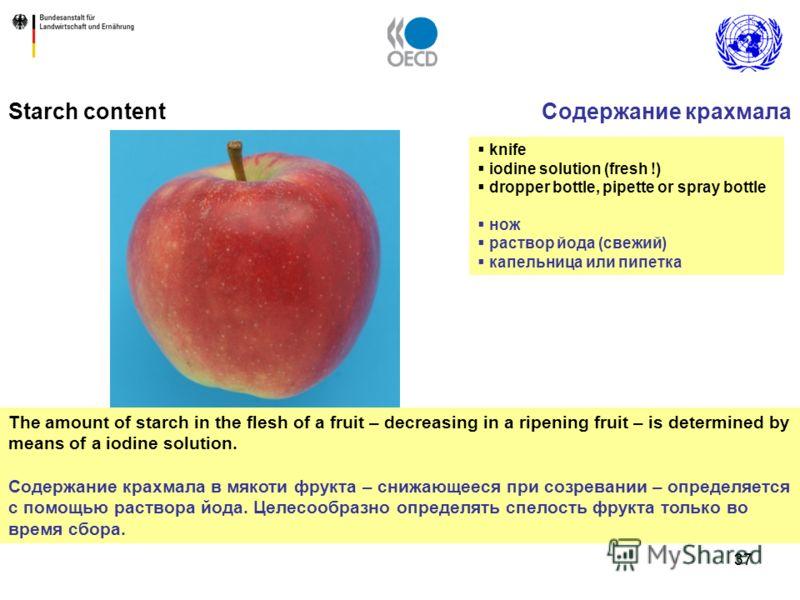37 The amount of starch in the flesh of a fruit – decreasing in a ripening fruit – is determined by means of a iodine solution. Содержание крахмала в мякоти фрукта – снижающееся при созревании – определяется с помощью раствора йода. Целесообразно опр