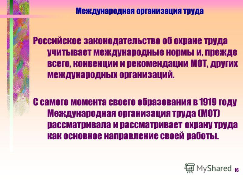 16 Российское законодательство об охране труда учитывает международные нормы и, прежде всего, конвенции и рекомендации МОТ, других международных организаций. С самого момента своего образования в 1919 году Международная организация труда (МОТ) рассма