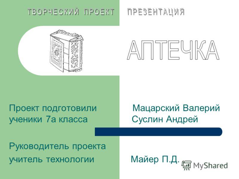 Проект подготовили Мацарский Валерий ученики 7а класса Суслин Андрей Руководитель проекта учитель технологии Майер П.Д.