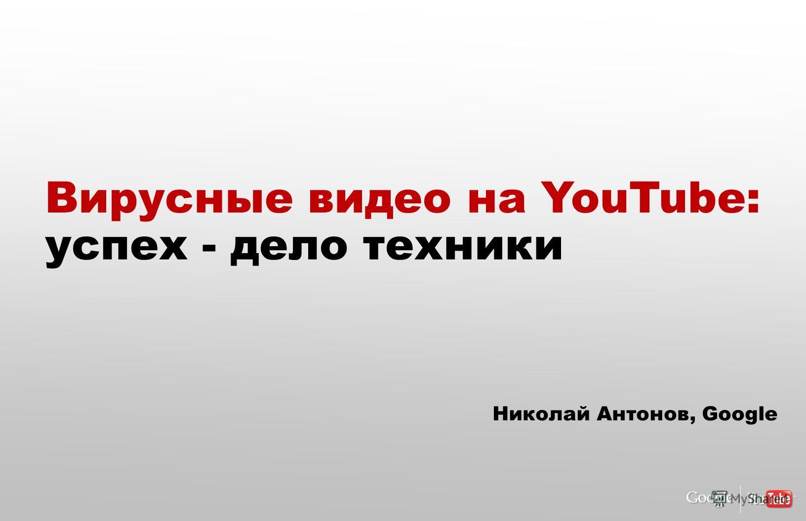 so why did I come to google | youtube? Вирусные видео на YouTube: успех - дело техники Николай Антонов, Google