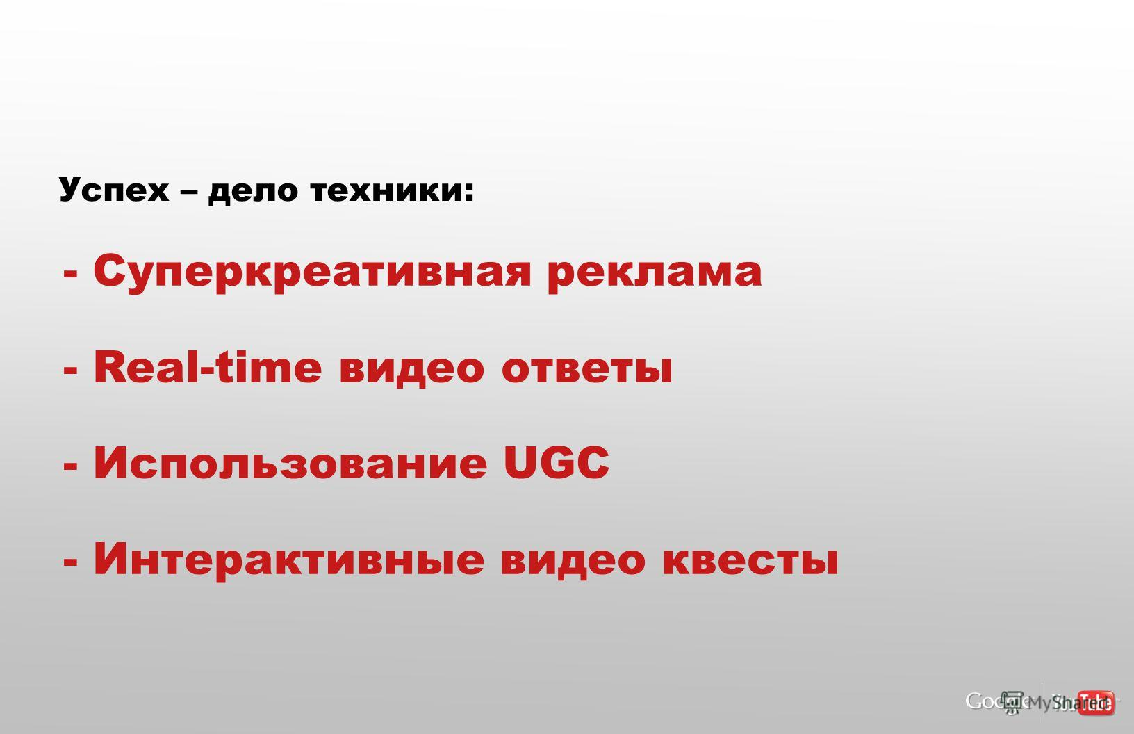 - Суперкреативная реклама - Real-time видео ответы - Использование UGC - Интерактивные видео квесты Успех – дело техники: