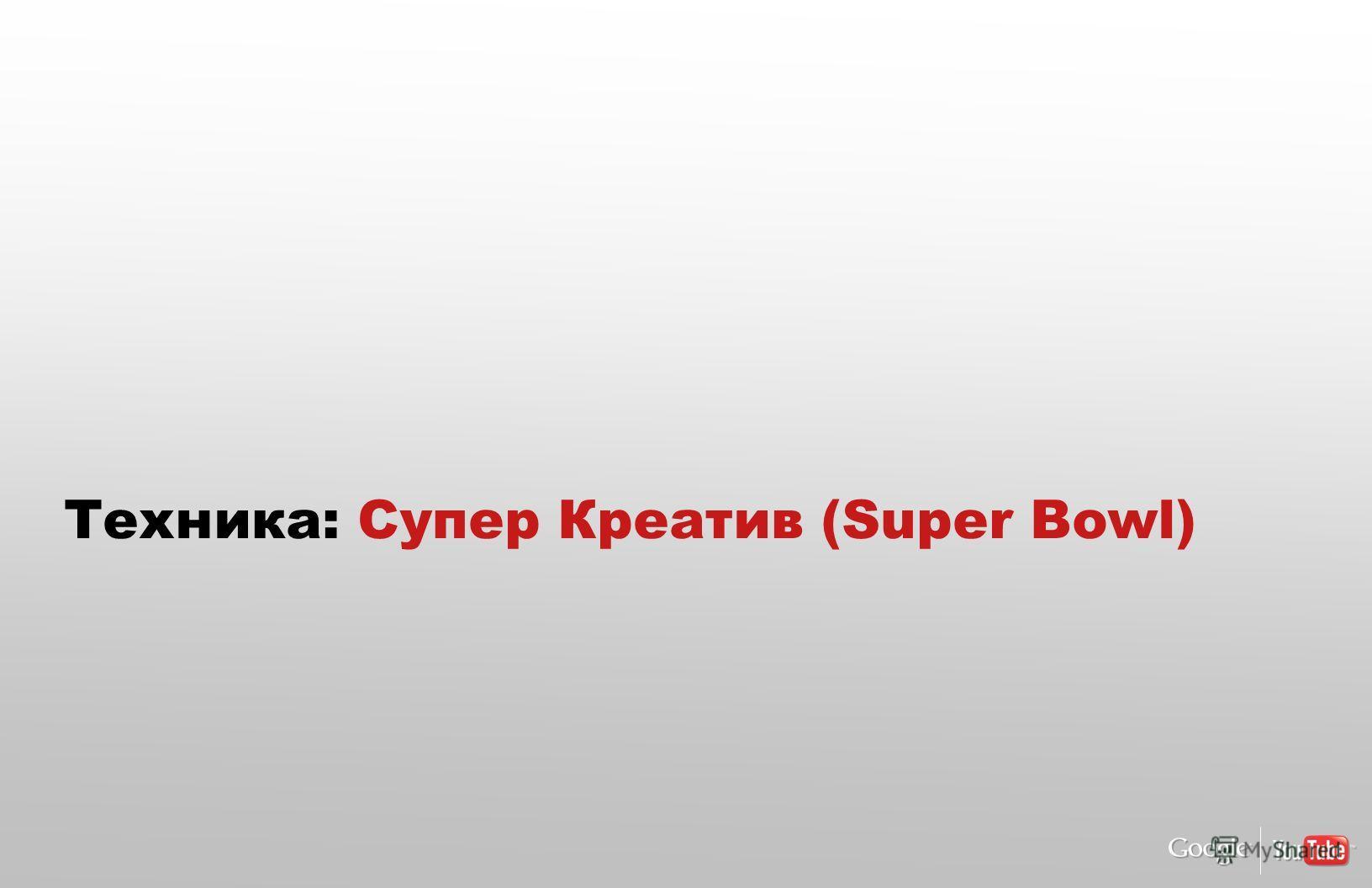Техника: Супер Креатив (Super Bowl)