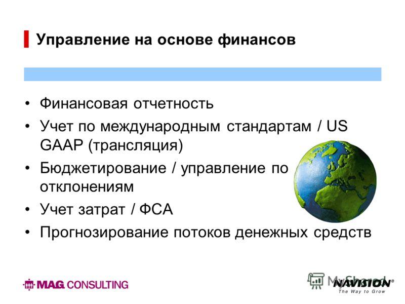 Управление на основе финансов Финансовая отчетность Учет по международным стандартам / US GAAP (трансляция) Бюджетирование / управление по отклонениям Учет затрат / ФСА Прогнозирование потоков денежных средств