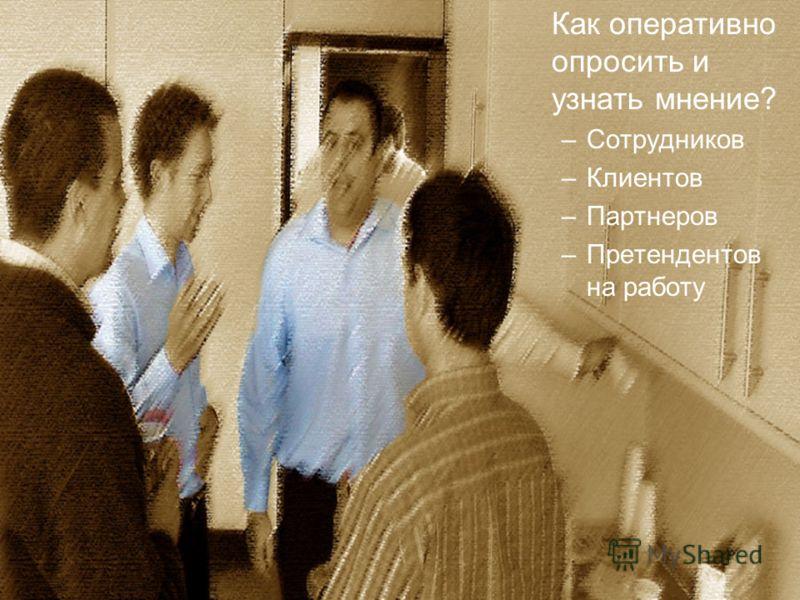 Как определить мнение? Как оперативно опросить и узнать мнение? –Сотрудников –Клиентов –Партнеров –Претендентов на работу