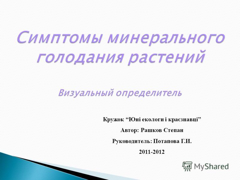 Кружок Юні екологи і краєзнавці Автор: Рашков Степан Руководитель: Потапова Г.И. 2011-2012