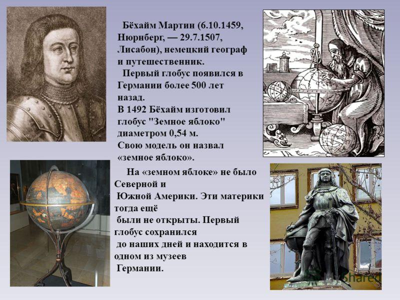Бёхайм Мартин (6.10.1459, Нюрнберг, 29.7.1507, Лисабон), немецкий географ и путешественник. Первый глобус появился в Германии более 500 лет назад. В 1492 Бёхайм изготовил глобус