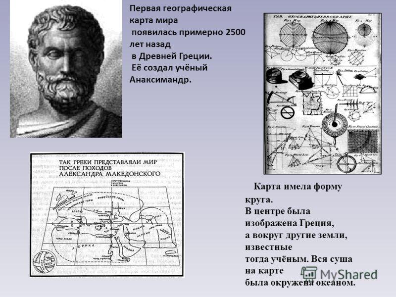 Первая географическая карта мира появилась примерно 2500 лет назад в Древней Греции. Её создал учёный Анаксимандр. Карта имела форму круга. В центре была изображена Греция, а вокруг другие земли, известные тогда учёным. Вся суша на карте была окружен