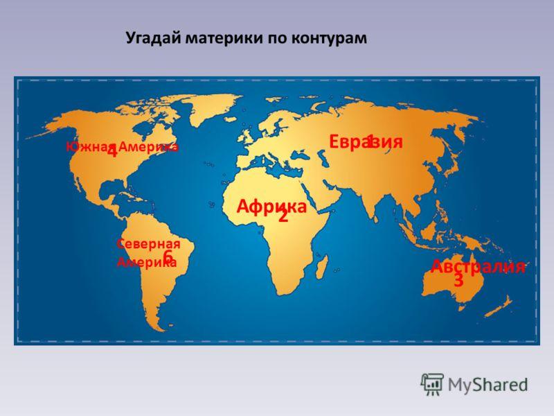 Угадай материки по контурам 1 2 3 4 6 Евразия Африка Австралия Южная Америка Северная Америка