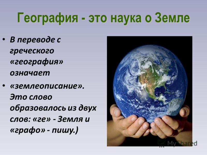 География - это наука о Земле В переводе с греческого «география» означает «землеописание». Это слово образовалось из двух слов: «ге» - Земля и «графо» - пишу.)