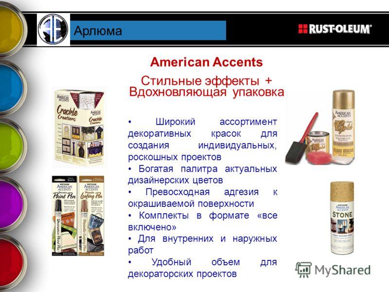 American Accents Стильные эффекты + Вдохновляющая упаковка Арлюма Широкий ассортимент декоративных красок для создания индивидуальных, роскошных проектов Богатая палитра актуальных дизайнерских цветов Превосходная адгезия к окрашиваемой поверхности К
