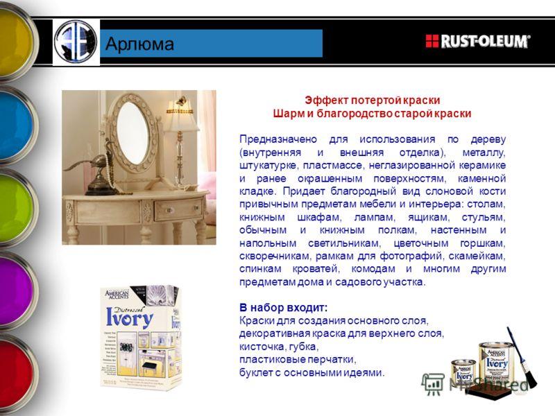 Арлюма Эффект потертой краски Шарм и благородство старой краски Предназначено для использования по дереву (внутренняя и внешняя отделка), металлу, штукатурке, пластмассе, неглазированной керамике и ранее окрашенным поверхностям, каменной кладке. Прид