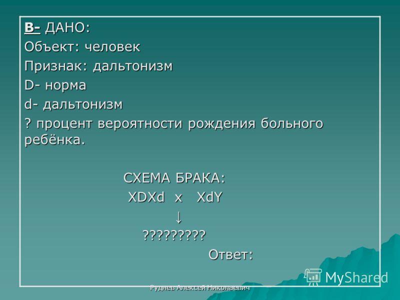 Руднев Алексей Николаевич В- ДАНО: Объект: человек Признак: дальтонизм D- норма d- дальтонизм ? процент вероятности рождения больного ребёнка. СХЕМА БРАКА: СХЕМА БРАКА: ХDХd х ХdY ХDХd х ХdY ????????? ????????? Ответ: Ответ: