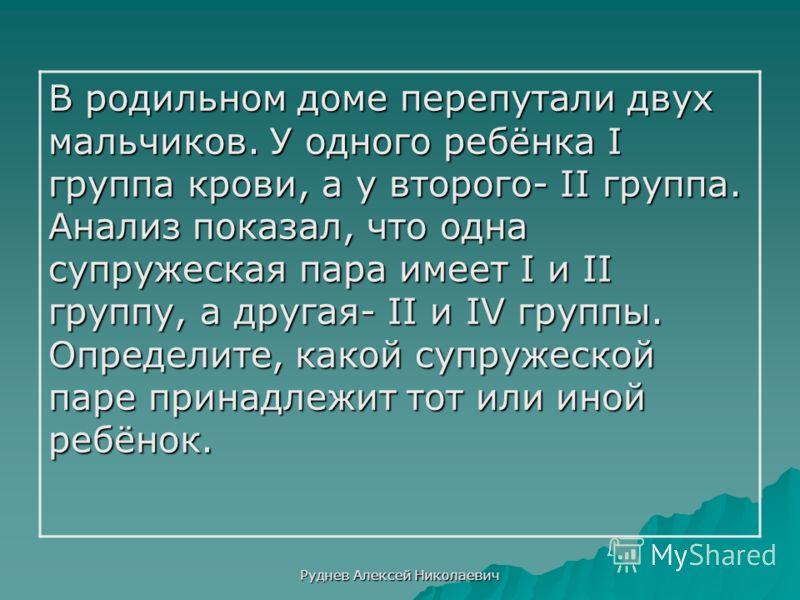Руднев Алексей Николаевич В родильном доме перепутали двух мальчиков. У одного ребёнка I группа крови, а у второго- II группа. Анализ показал, что одна супружеская пара имеет I и II группу, а другая- II и IV группы. Определите, какой супружеской паре