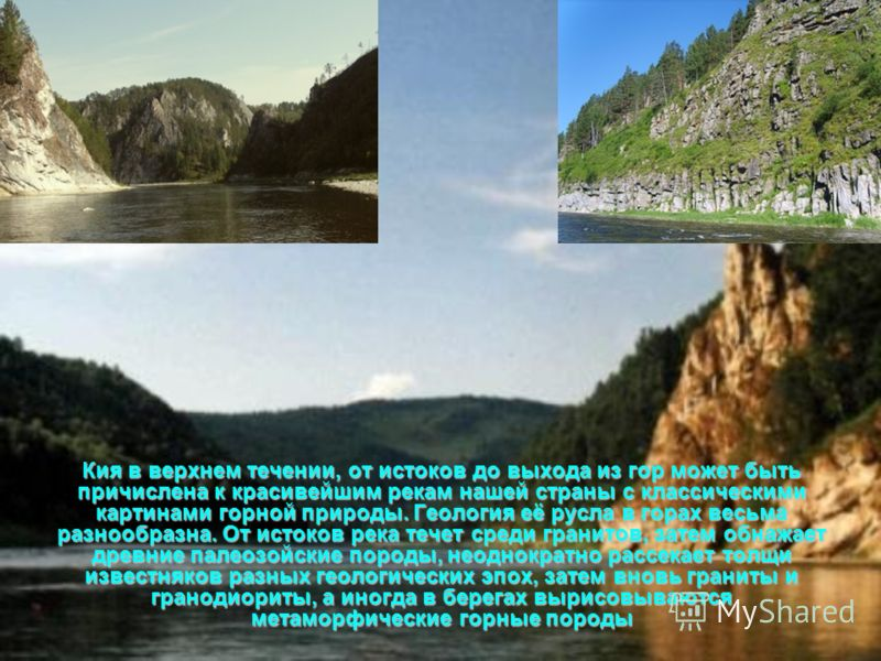 Кия в верхнем течении, от истоков до выхода из гор может быть причислена к красивейшим рекам нашей страны с классическими картинами горной природы. Геология её русла в горах весьма разнообразна. От истоков река течет среди гранитов, затем обнажает др