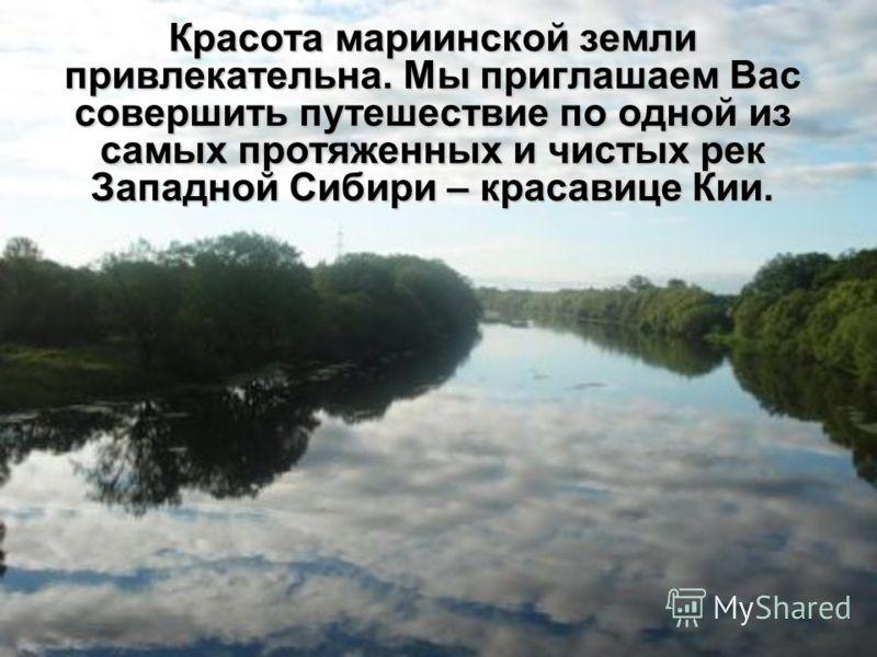 Красота мариинской земли привлекательна. Мы приглашаем Вас совершить путешествие по одной из самых протяженных и чистых рек Западной Сибири – красавице Кии.