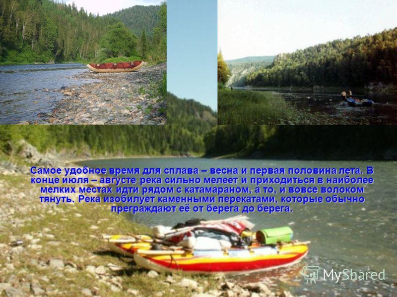 Самое удобное время для сплава – весна и первая половина лета. В конце июля – августе река сильно мелеет и приходиться в наиболее мелких местах идти рядом с катамараном, а то, и вовсе волоком тянуть. Река изобилует каменными перекатами, которые обычн