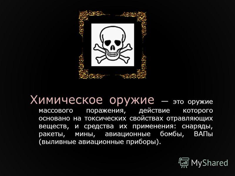 Химическое оружие это оружие массового поражения, действие которого основано на токсических свойствах отравляющих веществ, и средства их применения: снаряды, ракеты, мины, авиационные бомбы, ВАПы (выливные авиационные приборы).