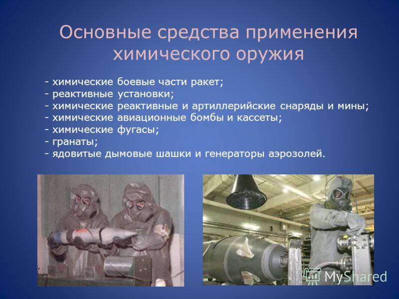 Основные средства применения химического оружия - химические боевые части ракет; - реактивные установки; - химические реактивные и артиллерийские снаряды и мины; - химические авиационные бомбы и кассеты; - химические фугасы; - гранаты; - ядовитые дым