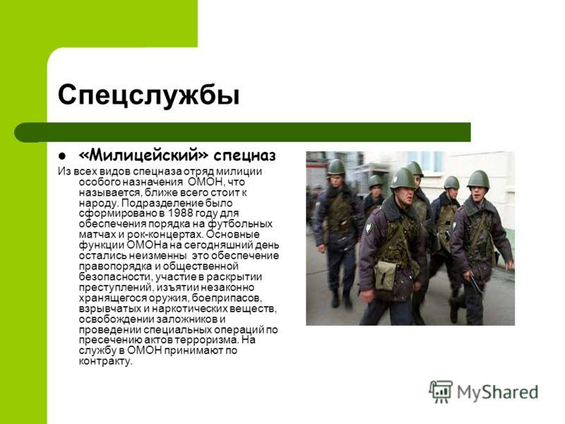 Спецслужбы «Милицейский» спецназ Из всех видов спецназа отряд милиции особого назначения ОМОН, что называется, ближе всего стоит к народу. Подразделение было сформировано в 1988 году для обеспечения порядка на футбольных матчах и рок-концертах. Основ