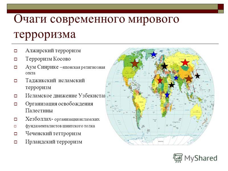 Очаги современного мирового терроризма Алжирский терроризм Терроризм Косово Аум Синрике – японская религиозная секта Таджикский исламский терроризм Исламское движение Узбекистана Организация освобождения Палестины Хезболлах- организация исламских фун