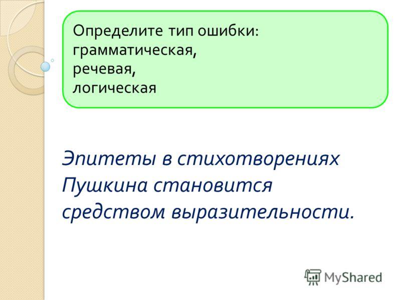 Определите тип ошибки : грамматическая, речевая, логическая Эпитеты в стихотворениях Пушкина становится средством выразительности.
