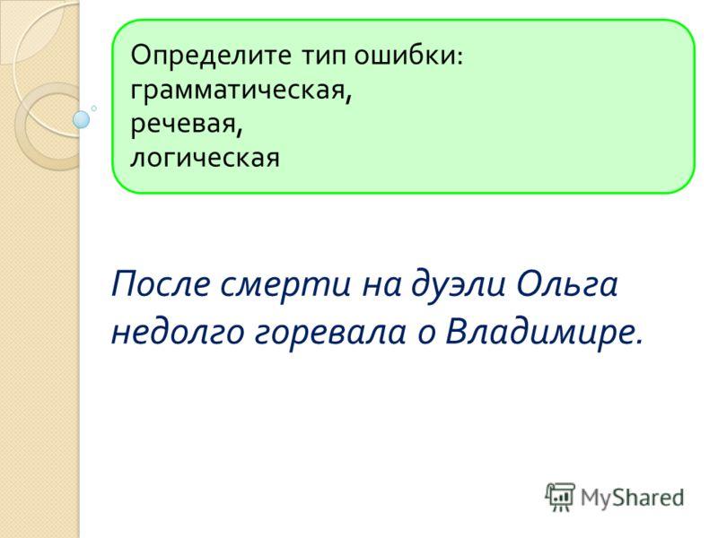 Определите тип ошибки : грамматическая, речевая, логическая После смерти на дуэли Ольга недолго горевала о Владимире.