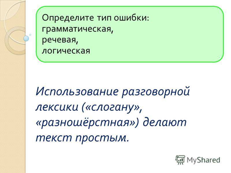 Определите тип ошибки : грамматическая, речевая, логическая Использование разговорной лексики (« слогану », « разношёрстная ») делают текст простым.