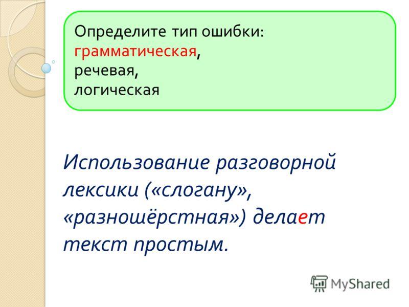 Определите тип ошибки : грамматическая, речевая, логическая Использование разговорной лексики (« слогану », « разношёрстная ») делает текст простым.