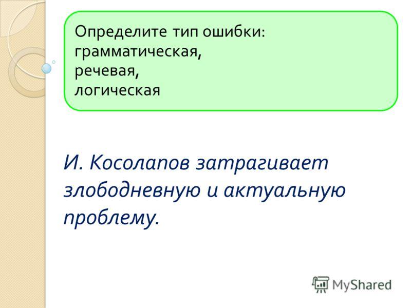 Определите тип ошибки : грамматическая, речевая, логическая И. Косолапов затрагивает злободневную и актуальную проблему.