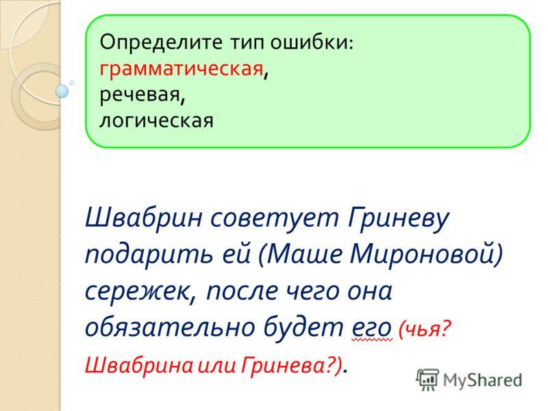 Определите тип ошибки : грамматическая, речевая, логическая Швабрин советует Гриневу подарить ей ( Маше Мироновой ) сережек, после чего она обязательно будет его ( чья ? Швабрина или Гринева ?).