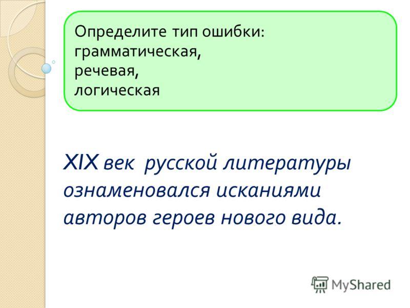Определите тип ошибки : грамматическая, речевая, логическая XIX век русской литературы ознаменовался исканиями авторов героев нового вида.