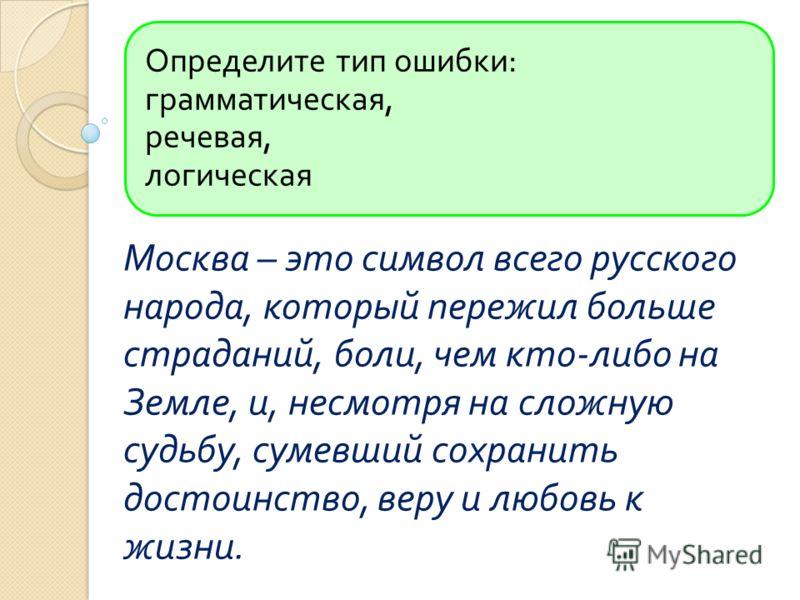 Определите тип ошибки : грамматическая, речевая, логическая Москва – это символ всего русского народа, который пережил больше страданий, боли, чем кто - либо на Земле, и, несмотря на сложную судьбу, сумевший сохранить достоинство, веру и любовь к жиз