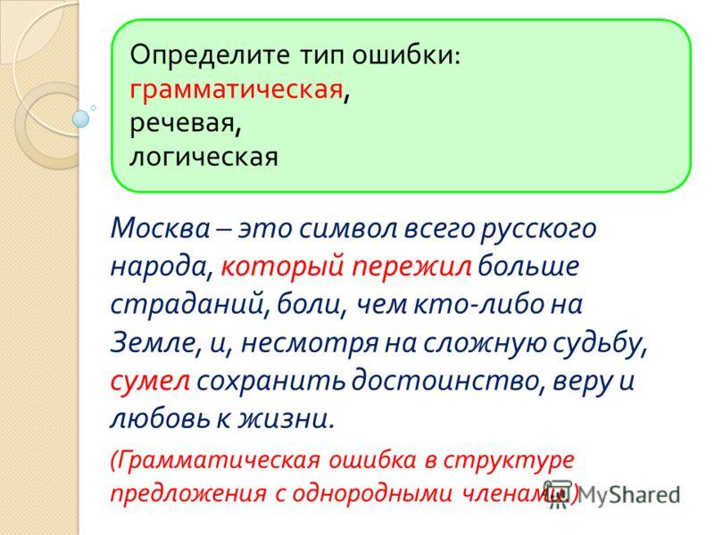 Определите тип ошибки : грамматическая, речевая, логическая Москва – это символ всего русского народа, который пережил больше страданий, боли, чем кто - либо на Земле, и, несмотря на сложную судьбу, сумел сохранить достоинство, веру и любовь к жизни.