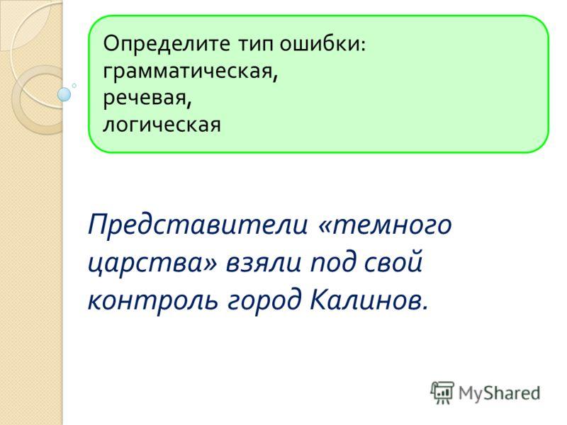 Определите тип ошибки : грамматическая, речевая, логическая Представители « темного царства » взяли под свой контроль город Калинов.