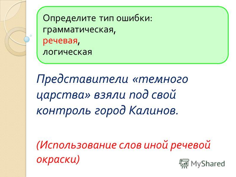 Определите тип ошибки : грамматическая, речевая, логическая Представители « темного царства » взяли под свой контроль город Калинов. ( Использование слов иной речевой окраски )