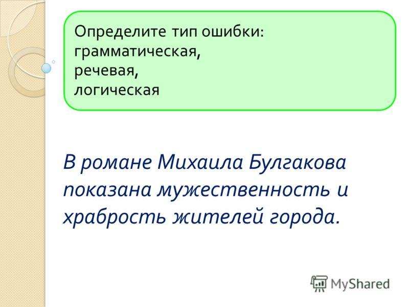 Определите тип ошибки : грамматическая, речевая, логическая В романе Михаила Булгакова показана мужественность и храбрость жителей города.