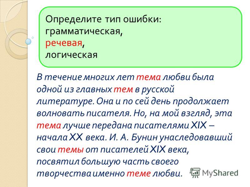 Определите тип ошибки : грамматическая, речевая, логическая В течение многих лет тема любви была одной из главных тем в русской литературе. Она и по сей день продолжает волновать писателя. Но, на мой взгляд, эта тема лучше передана писателями XIX – н
